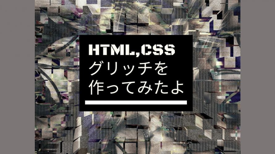 CSSでグリッチエフェクトを作ってみたよ