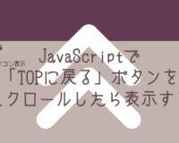 JavaScriptで「TOPに戻る」ボタンをスクロールしたら表示する